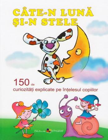 Câte-n Lună şi-n Stele. 150 de Curiozităţi Explicate pe Înţelesul Copiilor