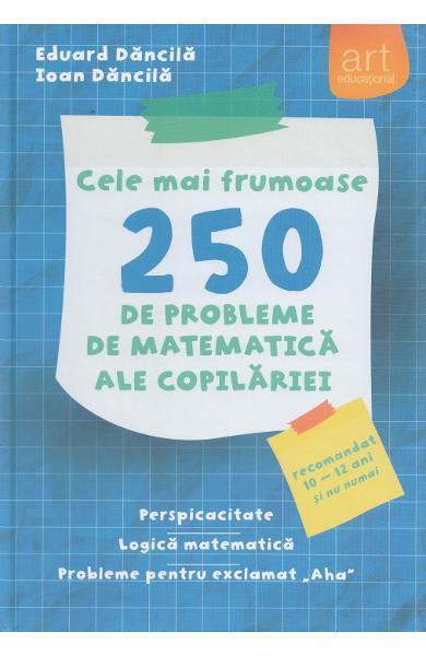 Cele mai frumoase 250 de probleme de matematica ale copilariei - Eduard Dancila, Ioan Dancila