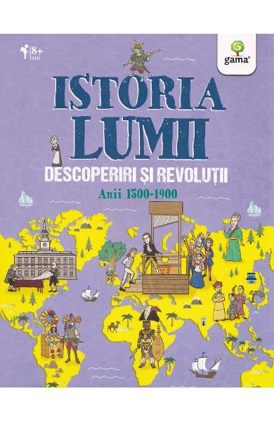 Istoria lumii. Descoperiri și revoluții anii 1500-1900