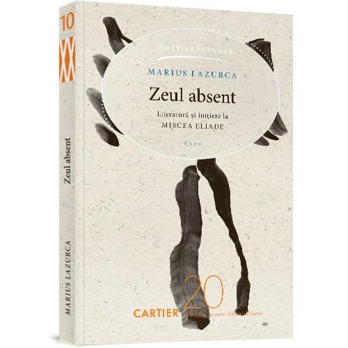 Zeul Absent. Literatură și inițiere la Mircea Eliade. Eseu