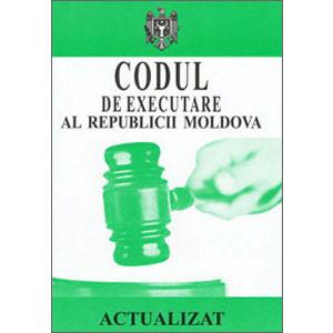 Codul de Executare al Republicii Moldova. În vigoare 14.03.2013