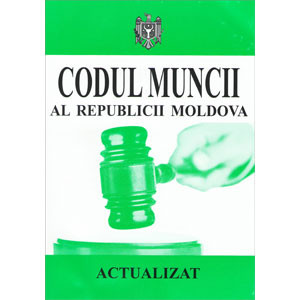 Codul Muncii al Republicii Moldova. Actualizat 15.08.2013