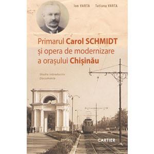 Primarul Carol Schmidt și opera de Modernizare a Orașului Chișinău