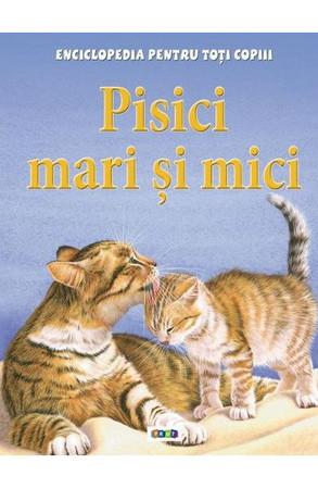 Pisici mari şi mici. Enciclopedia pentru toți copiii