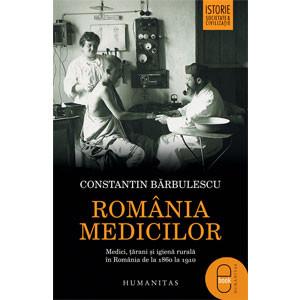 România Medicilor. Medici, Țărani și Igienă Rurală în România de la 1860 la 1910 [Carte Electronică]