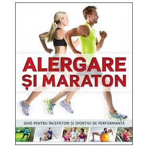 Alergare și Maraton. Ghid pentru Începători şi Sportivi de Performanţă