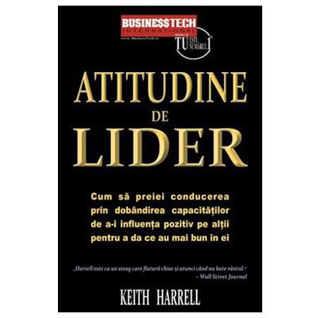 Atitudine de Lider. Cum să preiei conducerea prin dobândirea capacităţilor de a-i influenţa pozitiv pe alţii pentru a da ce au mai bun din ei