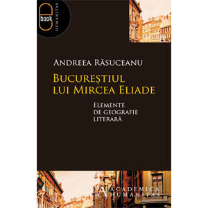 Bucureştiul lui Mircea Eliade. Elemente de geografie literară [Carte Electronică]