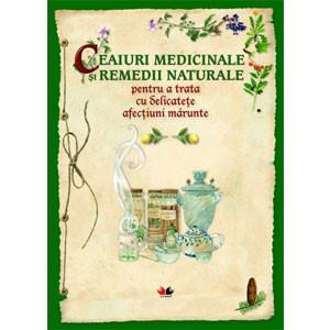 Ceaiuri Medicinale și Remedii Naturale pentru a Trata cu Delicatețe Afecțiuni Mărunte