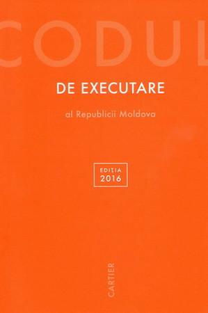Codul de Executare al Republicii Moldova. Ediția 2016