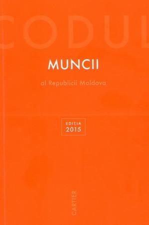 Codul Muncii al Republicii Moldova. Ediția 2015 [Copertă Tare]