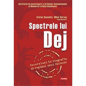 Spectrele lui Dej. Incursiuni în Biografia și Regimul unui Dictator
