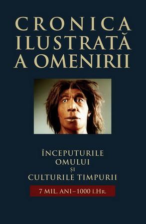 Cronica Ilustrată a Omenirii. Vol. 01. Începuturile Omului și Culturile Timpurii (7mil. ani - 1000 î.Hr.)