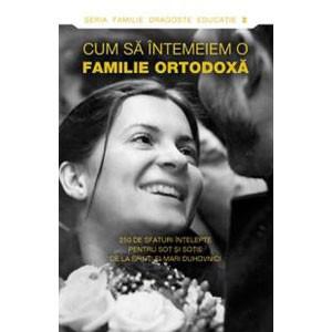 Cum să Întemeiem o Familie Ortodoxă. 250 de Sfaturi Înțelepte pentru Soț și Soție de la Sfinți și Mari Duhovnici