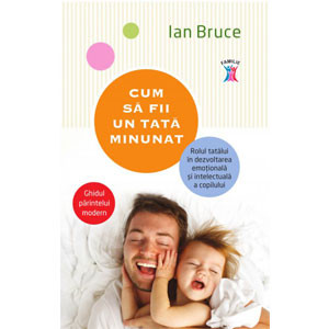 Cum să Fii un Tată Minunat. Ghidul Părintelui Modern