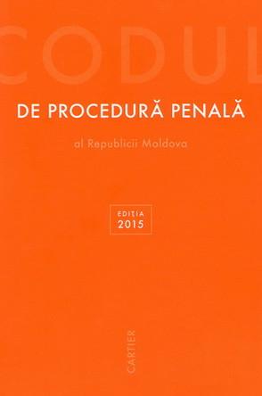 Codul de Procedură Penală al Republicii Moldova. Ediția 2015