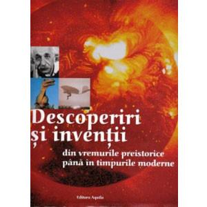 Descoperiri și invenții - din vremurile preistorice până în timpurile moderne