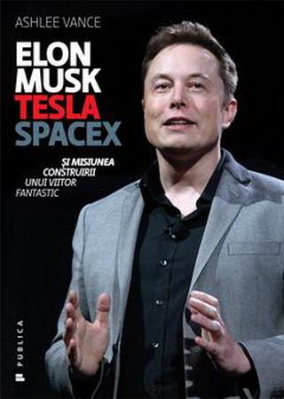 Elon Musk. Tesla, SpaceX şi misiunea construirii unui viitor fantastic