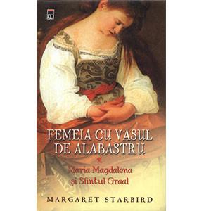 Femeia cu Vasul de Alabastru. Maria Magdalena şi Sfântul Graal