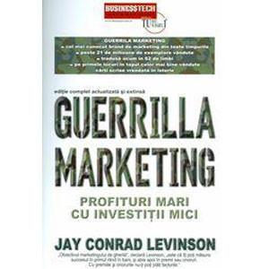 Guerrilla Marketing Profituri Mari cu Investiţii Mici - Ediţie Complet Actualizată şi Extinsă