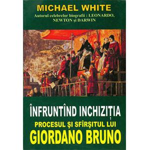Înfruntând Inchiziţia: Procesul şi Sfîrşitul lui Giordano Bruno