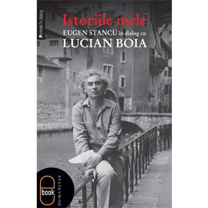 Istoriile Mele. Eugen Stancu în Dialog cu Lucian Boia [Carte Electronică]