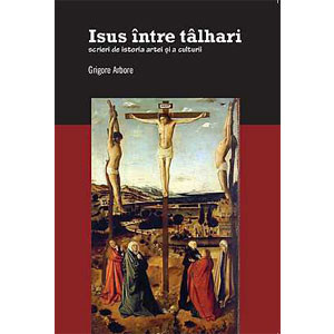 Isus între Tâlhari. Scrieri de Istoria Artei şi a Culturii
