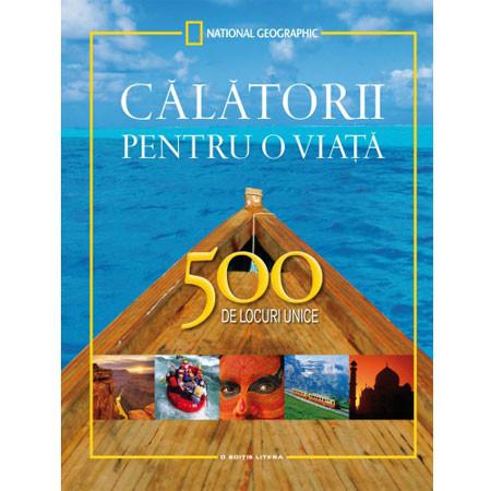 Călătorii pentru o Viață - 500 de Locuri Unice. Ediție Completă