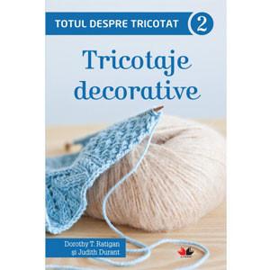 Totul despre Tricotat. Tricotaje Decorative. Vol. 2