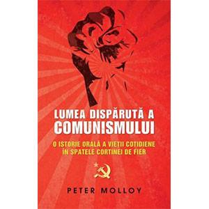 Lumea Dispărută a Comunismului. O Istorie Orală a Vieţii Cotidiene în Spatele Cortinei de Fier