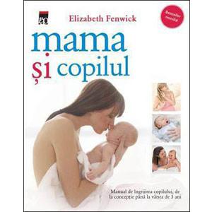 Mama şi Copilul. Manual de Îngrijirea Copilului, de la Concepţie până la Vârsta de 3 Ani