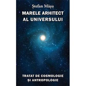 Marele Arhitect al Universului. Tratat de Cosmologie şi Antropologie