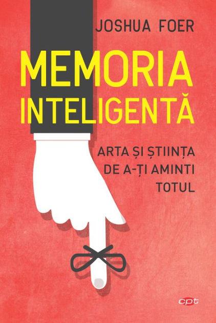 Memoria Inteligentă. Arta și Știința de a-ți Aminti Totul