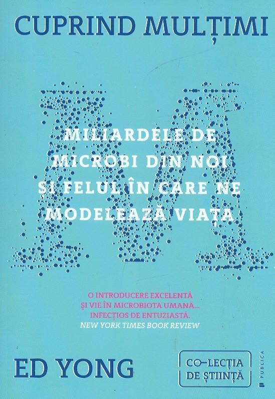 Cuprind multimi. Miliardele de microbi din noi si felul in care ne modeleaza viata