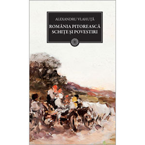 România Pitorească. Schiţe şi Povestiri (BPT, Vol. 123)