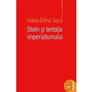Stalin şi Tentaţia Imperialismului. Ideea Mesianică în Politica Externă a Uniunii Sovietice (1924-1953) [eBook]