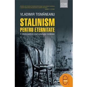 Stalinism pentru eternitate. O istorie politică a comunismului românesc [eBook]