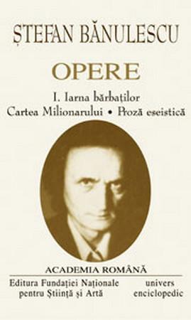 Ștefan Bănulescu. Opere. Vol. I+II. Iarna bărbaților. Cartea Milionarului. Proză eseistică