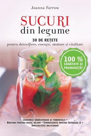 Sucuri din Legume. 30 de Reţete pentru Detoxifiere, Energie, Sănătate şi Vitalitate