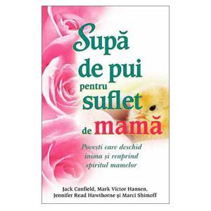 Supa De Pui pentru Suflet de Mamă. Poveşti care Deschid Inima şi Reaprind Spiritul Mamelor