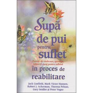 Supă de Pui pentru Suflet în Proces de Reabilitare. Poveşti de Vindecare, Speranţă, Iubire şi Curaj pentru Sufletul în Proces de Reabilitare