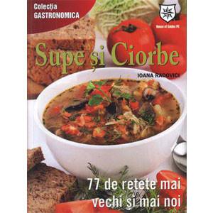 Supe și Ciorbe. 77 de Rețete mai Vechi și mai Noi