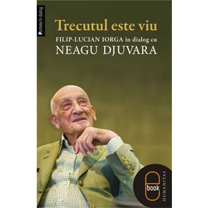 Trecutul este Viu. Filip-Lucian Iorga în Dialog cu Neagu Djuvara [eBook]