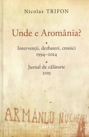 Unde e Aromânia? Intervenții, Dezbateri, Cronici, 1994-2014
