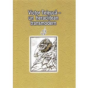 Victor Teleucă - un heraclitean transmodern