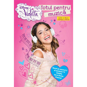 Violetta. Totul pentru Muzică. Bazat pe Sezonul 2 al Serialului TV Violetta, de la Disney Channel