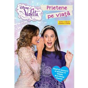 Violetta. Prietene pe Viaţă. Bazat pe Sezonul 2 al Serialului TV Violetta, de la Disney Channel