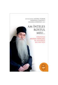 Am înţeles rostul meu... Părintele Arsenie Papacioc în dosarele Securităţii [Carte Electronică]