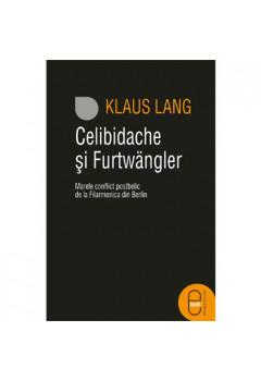 Celibidache și Furtwängler. Marele Conflict postbelic de la Filarmonica din Berlin [Carte Electronică]