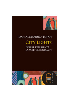 City Lights. Despre Experienţă la Walter Benjamin [Carte Electronică]